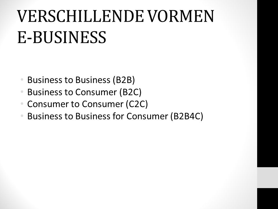 Business to Business (B2B) Business to Consumer (B2C) Consumer to Consumer (C2C) Business to Business for Consumer (B2B4C) VERSCHILLENDE VORMEN E-BUSI