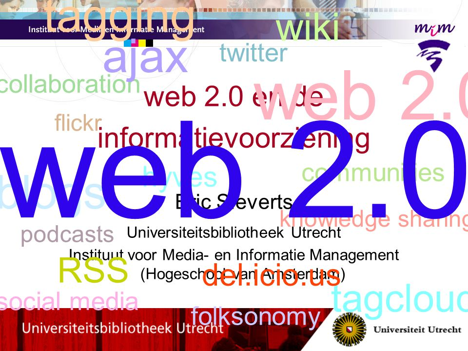 web 2.0 en de informatievoorziening Eric Sieverts Universiteitsbibliotheek Utrecht Instituut voor Media- en Informatie Management (Hogeschool van Amsterdam) web 2.0 blogs wiki tagging tagclouds social media collaboration knowledge sharing flickr del.icio.us podcasts communities twitter hyves RSS ajax web 2.0 folksonomy