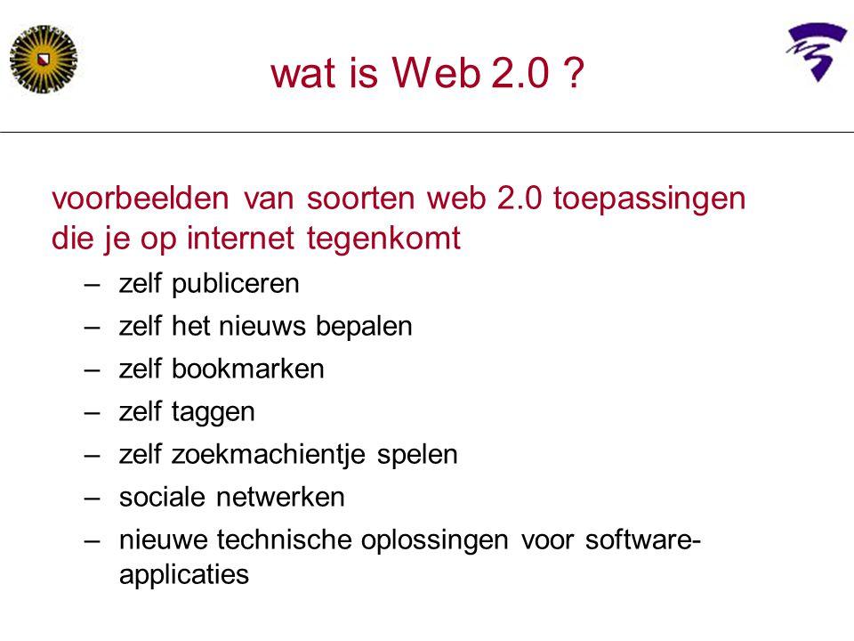 voorbeelden van soorten web 2.0 toepassingen die je op internet tegenkomt –zelf publiceren –zelf het nieuws bepalen –zelf bookmarken –zelf taggen –zelf zoekmachientje spelen –sociale netwerken –nieuwe technische oplossingen voor software- applicaties wat is Web 2.0