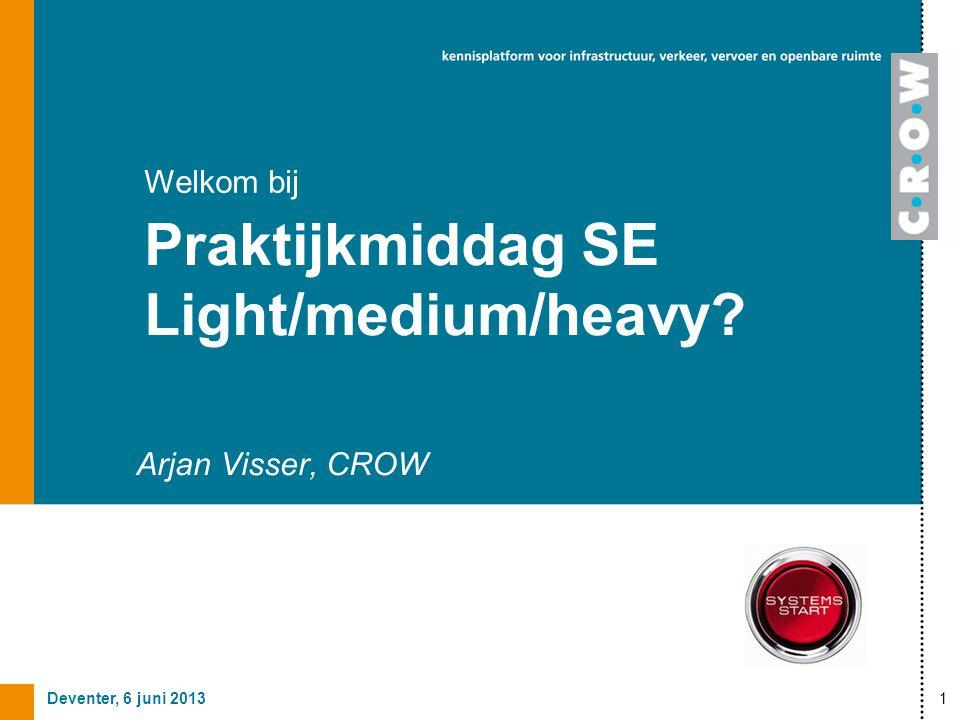 Deventer, 6 juni 20131 Arjan Visser, CROW Welkom bij Praktijkmiddag SE Light/medium/heavy?