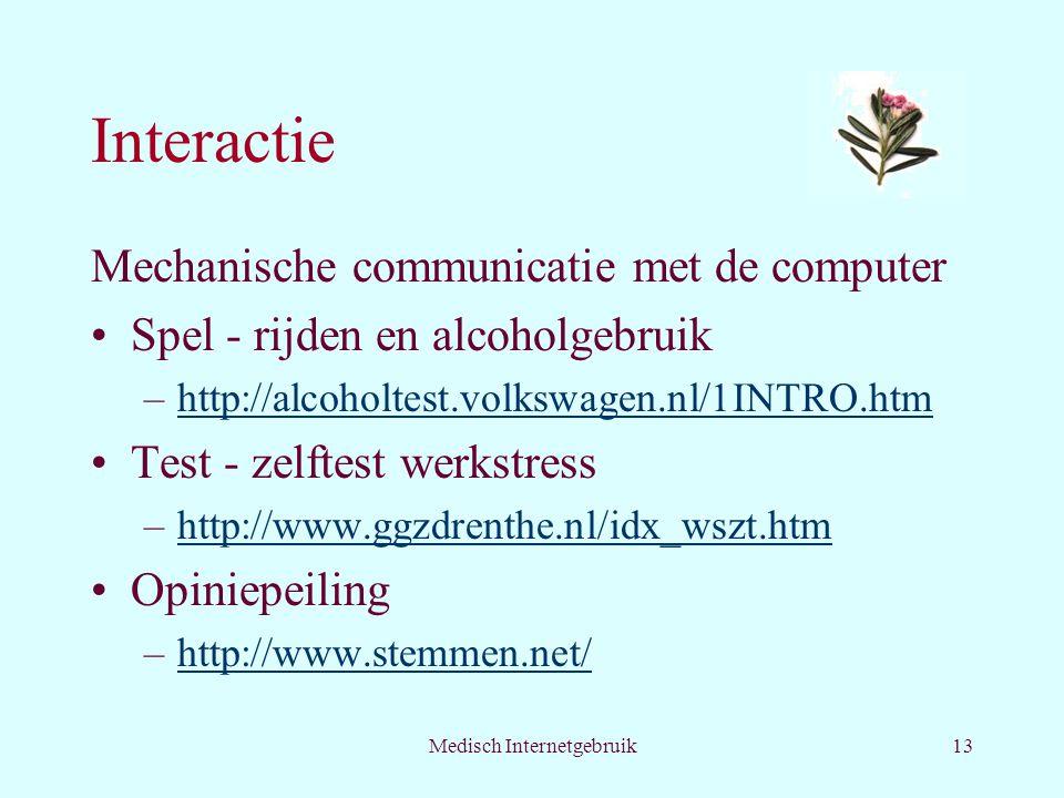 Medisch Internetgebruik13 Interactie Mechanische communicatie met de computer Spel - rijden en alcoholgebruik –http://alcoholtest.volkswagen.nl/1INTRO.htmhttp://alcoholtest.volkswagen.nl/1INTRO.htm Test - zelftest werkstress –http://www.ggzdrenthe.nl/idx_wszt.htmhttp://www.ggzdrenthe.nl/idx_wszt.htm Opiniepeiling –http://www.stemmen.net/http://www.stemmen.net/