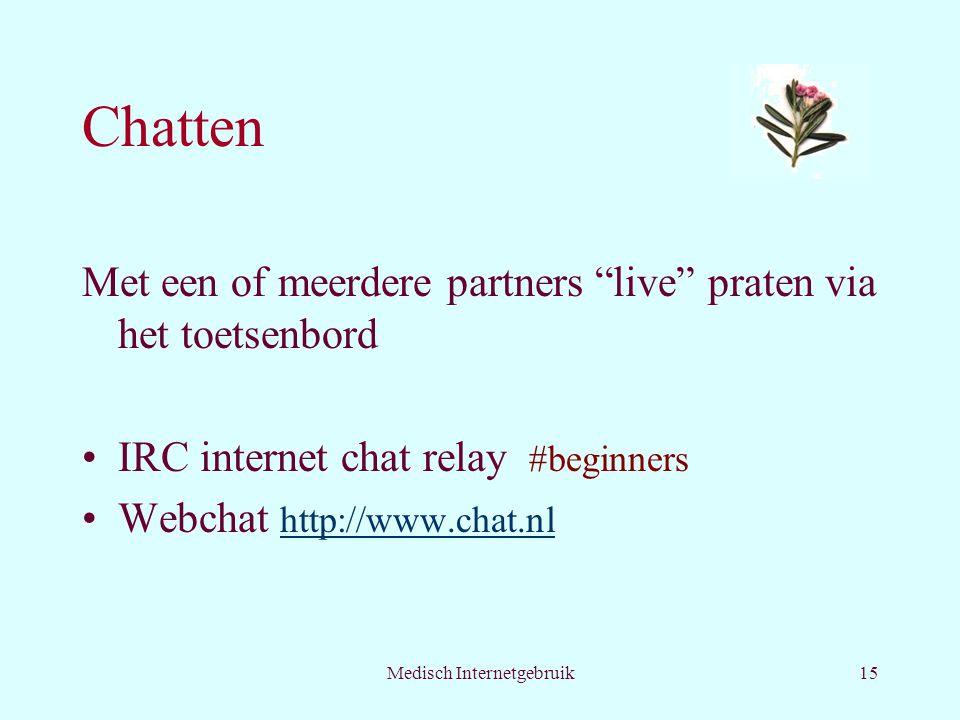 Medisch Internetgebruik15 Chatten Met een of meerdere partners live praten via het toetsenbord IRC internet chat relay #beginners Webchat http://www.chat.nl http://www.chat.nl