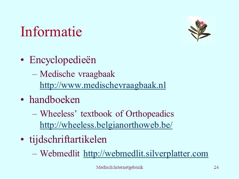 Medisch Internetgebruik24 Informatie Encyclopedieën –Medische vraagbaak http://www.medischevraagbaak.nl http://www.medischevraagbaak.nl handboeken –Wheeless' textbook of Orthopeadics http://wheeless.belgianorthoweb.be/ http://wheeless.belgianorthoweb.be/ tijdschriftartikelen –Webmedlit http://webmedlit.silverplatter.comhttp://webmedlit.silverplatter.com