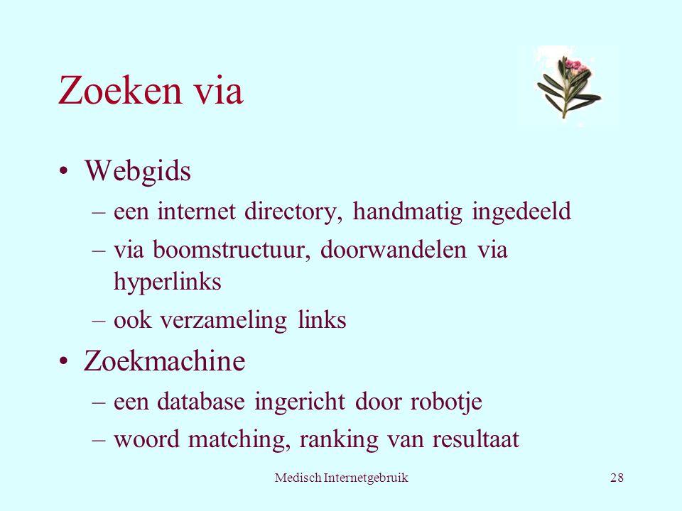 Medisch Internetgebruik28 Zoeken via Webgids –een internet directory, handmatig ingedeeld –via boomstructuur, doorwandelen via hyperlinks –ook verzameling links Zoekmachine –een database ingericht door robotje –woord matching, ranking van resultaat