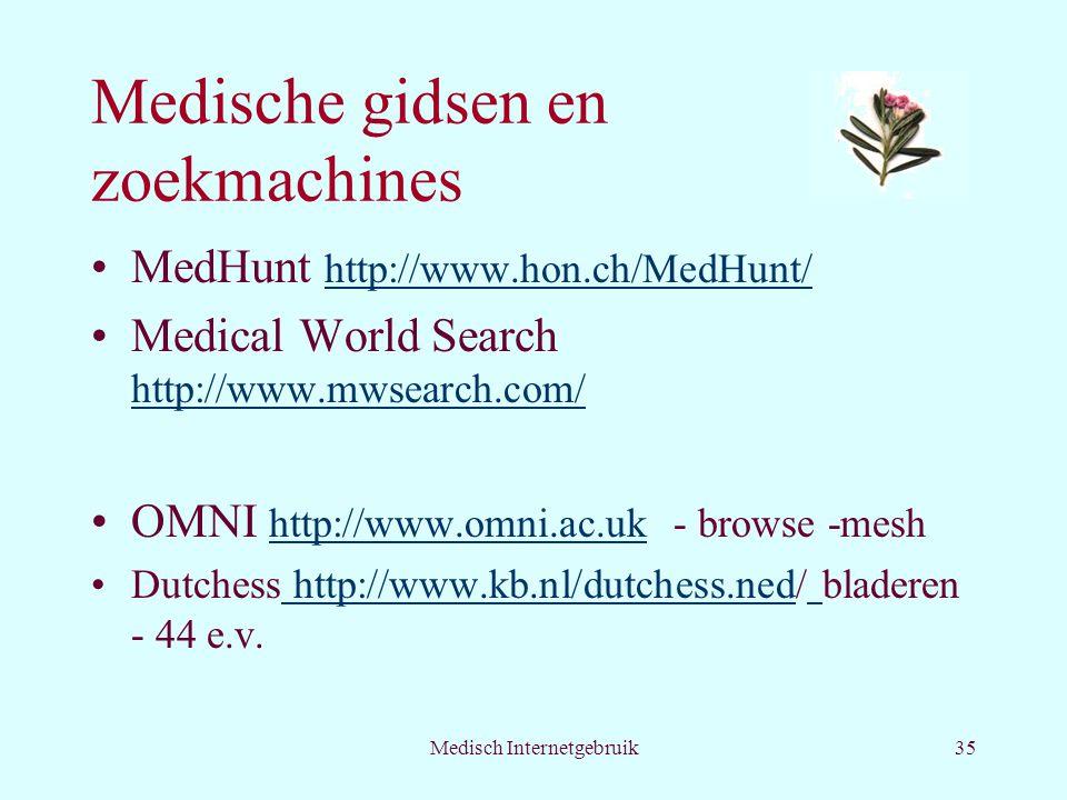 Medisch Internetgebruik35 Medische gidsen en zoekmachines MedHunt http://www.hon.ch/MedHunt/ http://www.hon.ch/MedHunt/ Medical World Search http://www.mwsearch.com/ http://www.mwsearch.com/ OMNI http://www.omni.ac.uk - browse -mesh http://www.omni.ac.uk Dutchess http://www.kb.nl/dutchess.ned/ bladeren - 44 e.v.