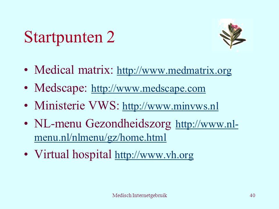 Medisch Internetgebruik40 Startpunten 2 Medical matrix: http://www.medmatrix.org http://www.medmatrix.org Medscape: http://www.medscape.com http://www.medscape.com Ministerie VWS: http://www.minvws.nl http://www.minvws.nl NL-menu Gezondheidszorg http://www.nl- menu.nl/nlmenu/gz/home.html http://www.nl- menu.nl/nlmenu/gz/home.html Virtual hospital http://www.vh.org http://www.vh.org