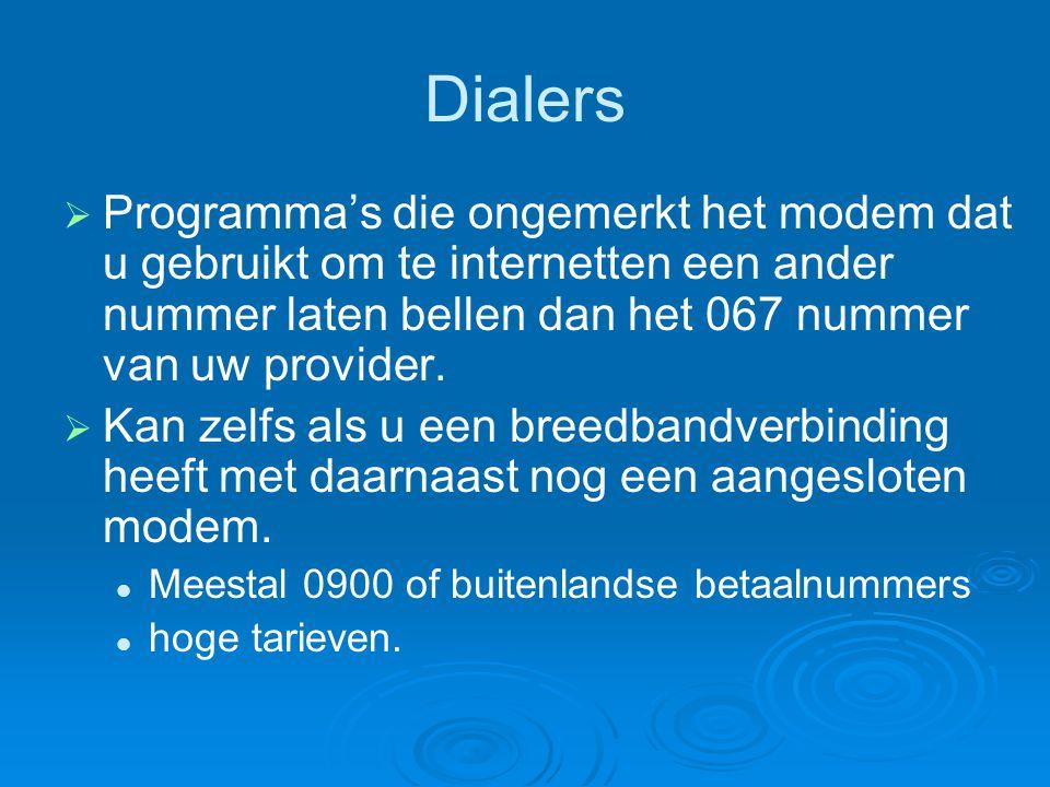 Dialers   Programma's die ongemerkt het modem dat u gebruikt om te internetten een ander nummer laten bellen dan het 067 nummer van uw provider.  