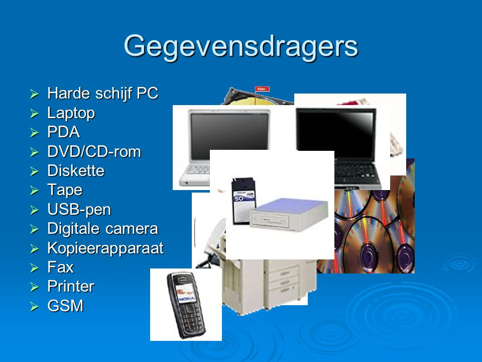 Gegevensdragers  Harde schijf PC  Laptop  PDA  DVD/CD-rom  Diskette  Tape  USB-pen  Digitale camera  Kopieerapparaat  Fax  Printer  GSM