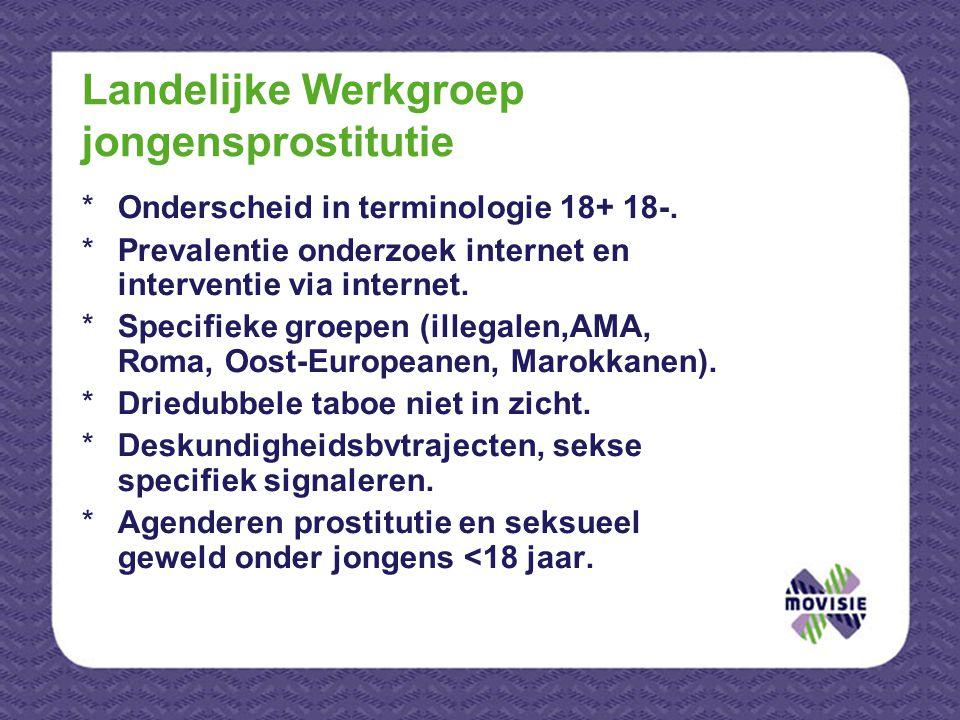 Landelijke Werkgroep jongensprostitutie *Onderscheid in terminologie 18+ 18-. *Prevalentie onderzoek internet en interventie via internet. *Specifieke