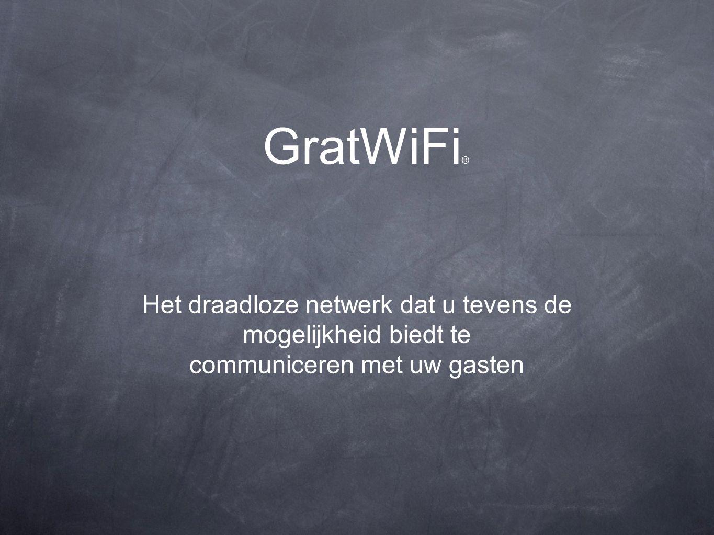 GratWiFi ® Het draadloze netwerk dat u tevens de mogelijkheid biedt te communiceren met uw gasten