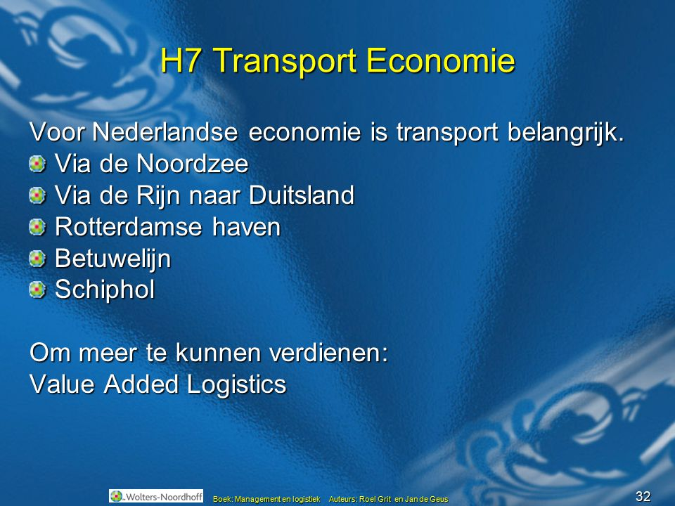 32 Boek: Management en logistiek Auteurs: Roel Grit en Jan de Geus H7 Transport Economie Voor Nederlandse economie is transport belangrijk. Via de Noo