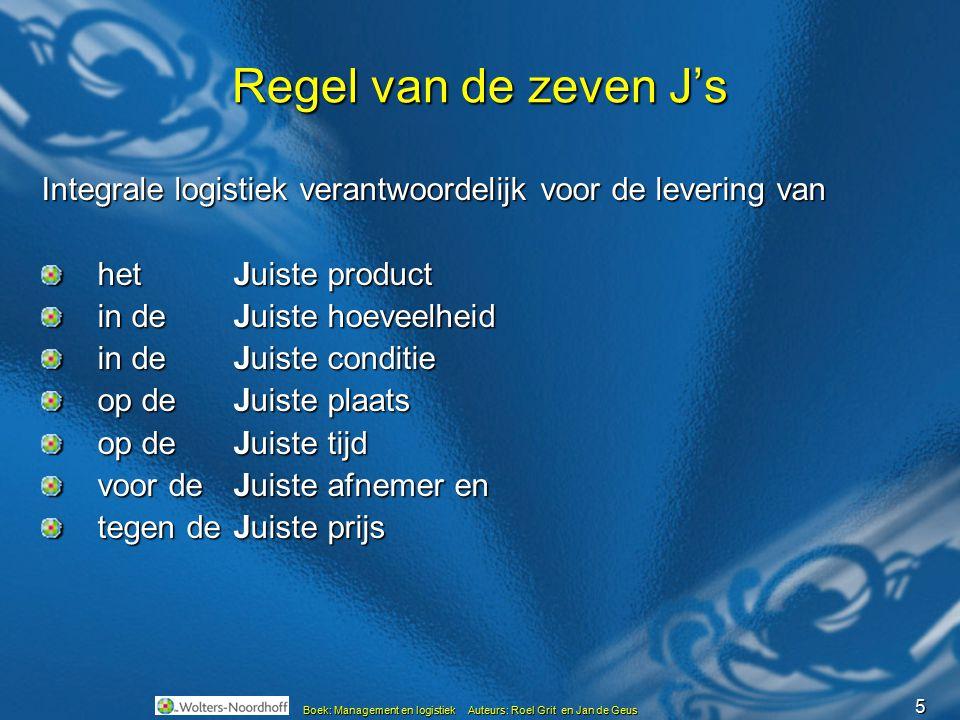 5 Boek: Management en logistiek Auteurs: Roel Grit en Jan de Geus Regel van de zeven J's Integrale logistiek verantwoordelijk voor de levering van het
