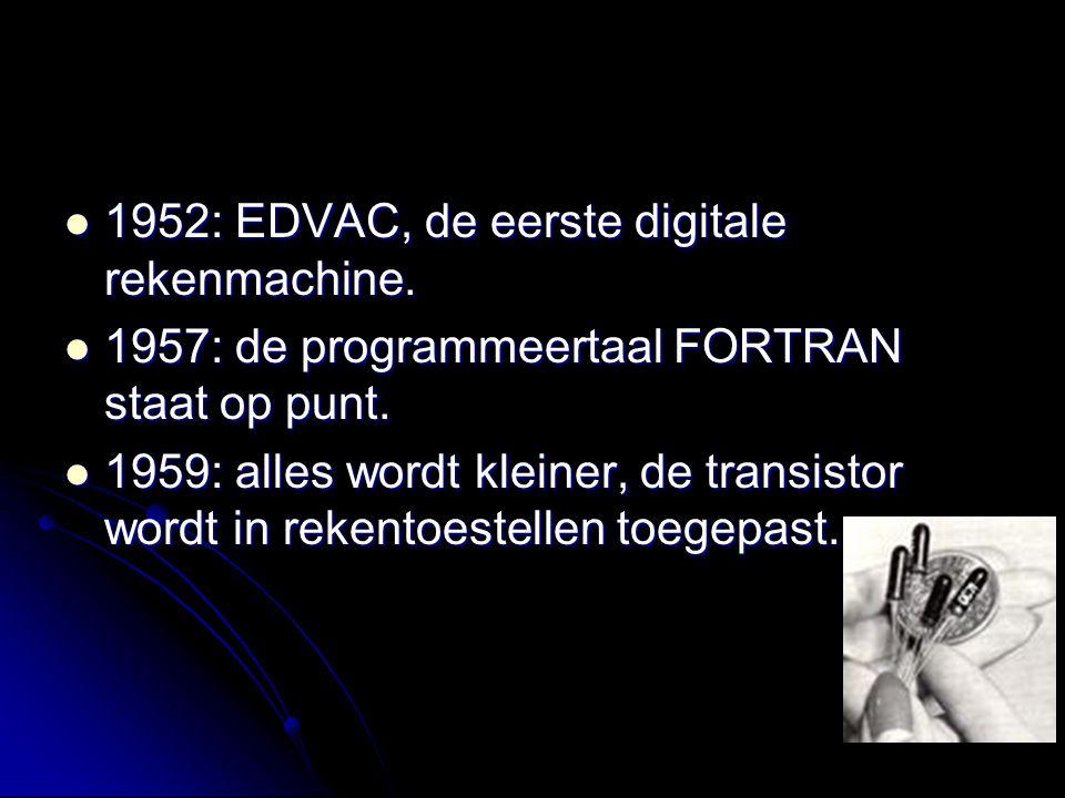 1952: EDVAC, de eerste digitale rekenmachine. 1952: EDVAC, de eerste digitale rekenmachine. 1957: de programmeertaal FORTRAN staat op punt. 1957: de p