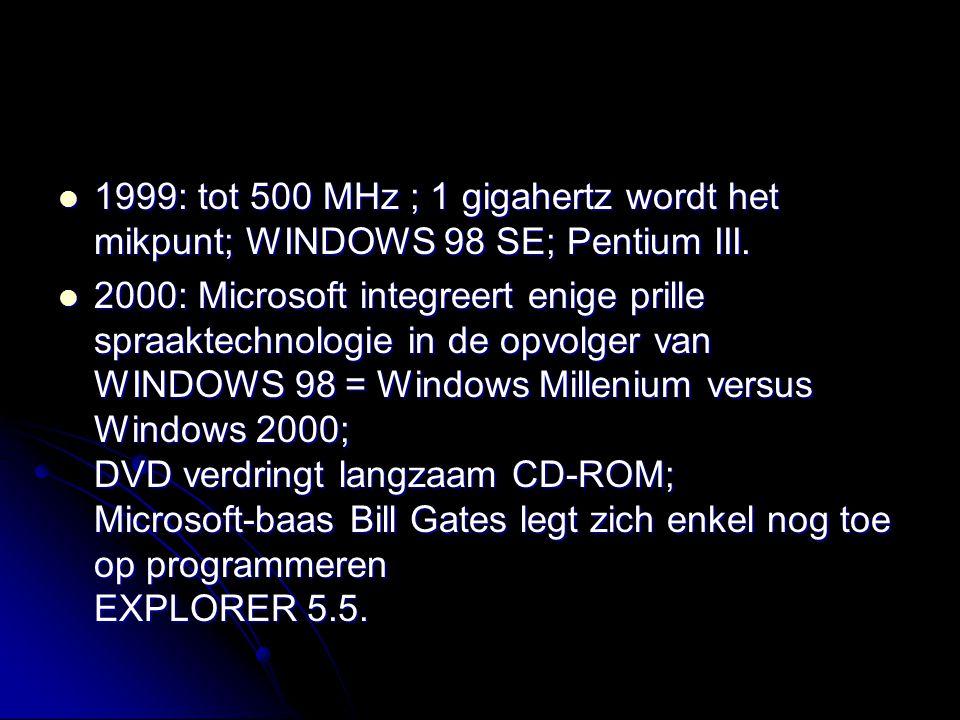 1999: tot 500 MHz ; 1 gigahertz wordt het mikpunt; WINDOWS 98 SE; Pentium III. 1999: tot 500 MHz ; 1 gigahertz wordt het mikpunt; WINDOWS 98 SE; Penti