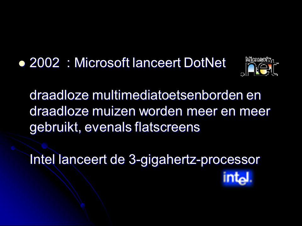 2002 : Microsoft lanceert DotNet draadloze multimediatoetsenborden en draadloze muizen worden meer en meer gebruikt, evenals flatscreens Intel lanceer