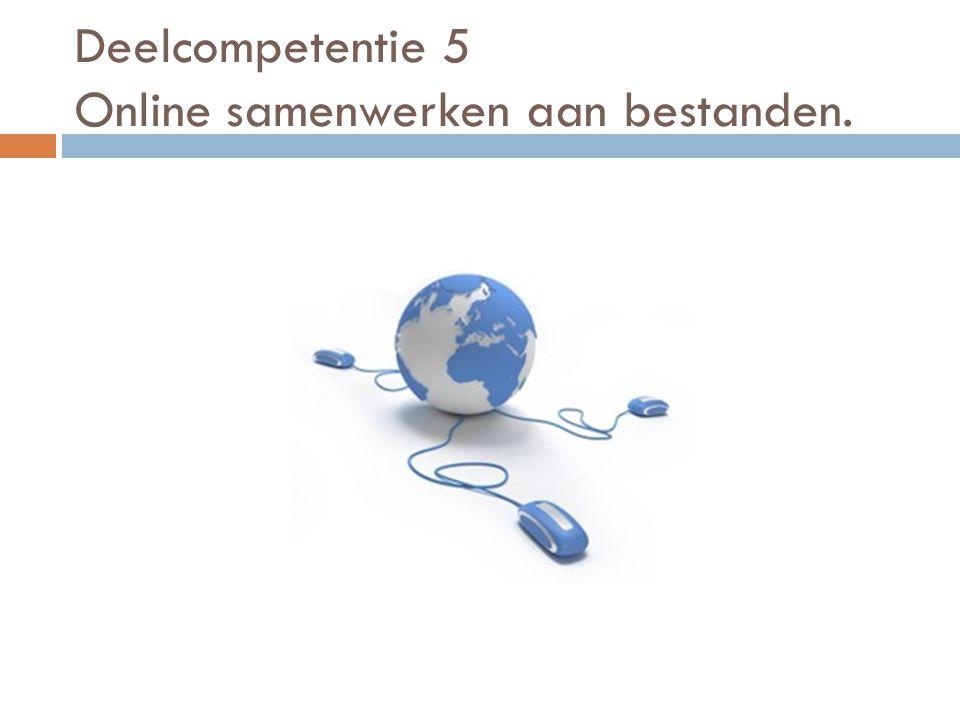 Deelcompetentie 5 Online samenwerken aan bestanden  Een aantal mogelijkheden kennen om samen aan een bestand te werken.