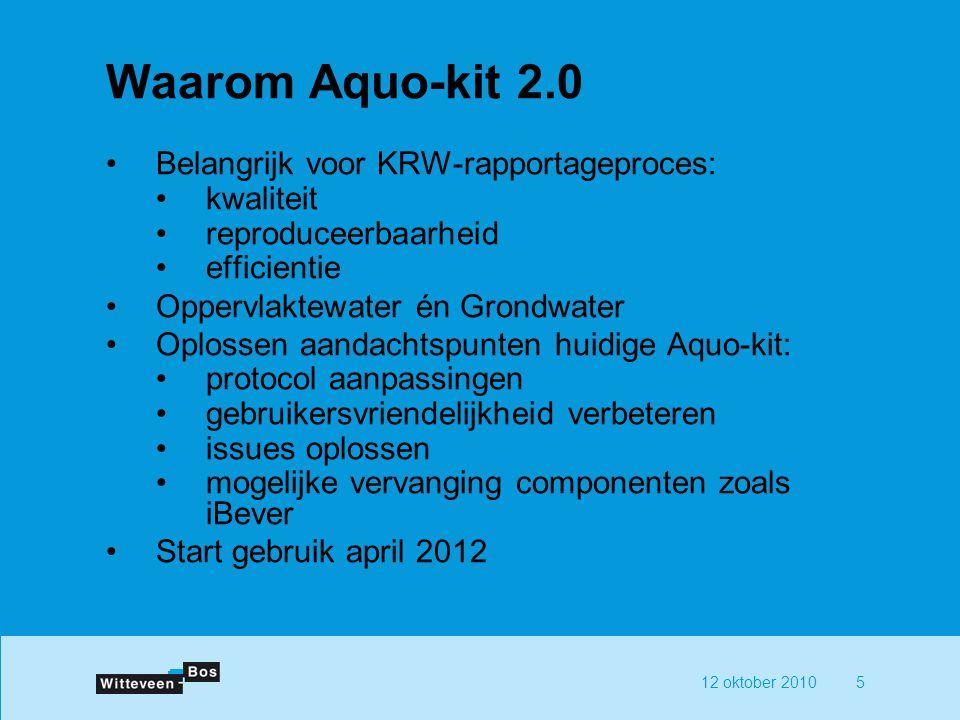 12 oktober 20105 Waarom Aquo-kit 2.0 Belangrijk voor KRW-rapportageproces: kwaliteit reproduceerbaarheid efficientie Oppervlaktewater én Grondwater Op