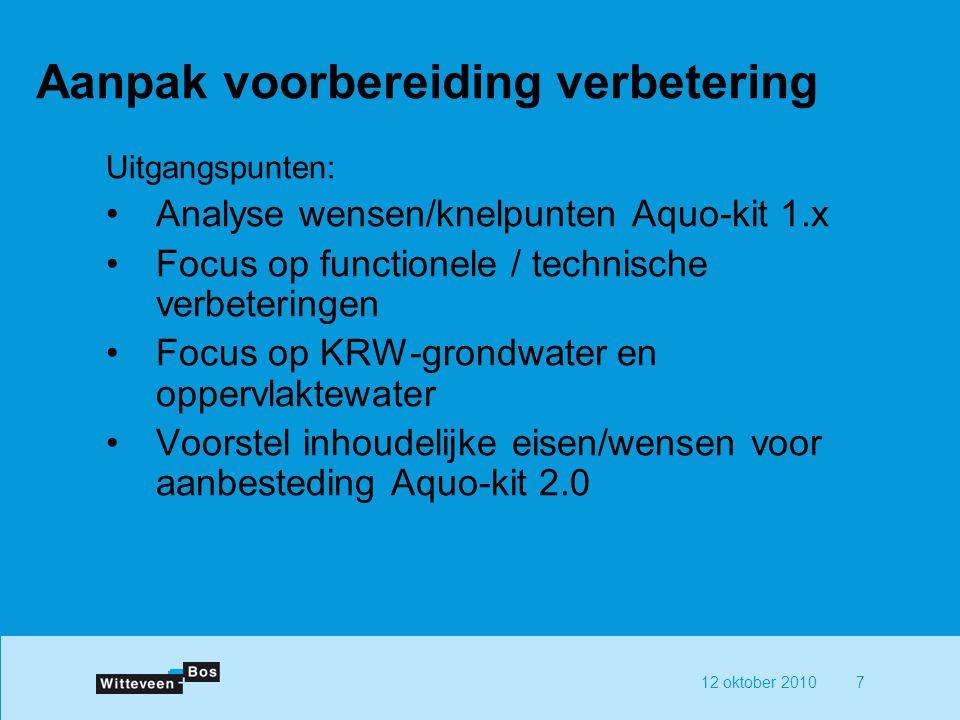 12 oktober 20107 Aanpak voorbereiding verbetering Uitgangspunten: Analyse wensen/knelpunten Aquo-kit 1.x Focus op functionele / technische verbetering