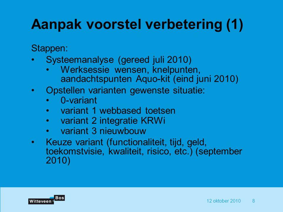 12 oktober 20108 Aanpak voorstel verbetering (1) Stappen: Systeemanalyse (gereed juli 2010) Werksessie wensen, knelpunten, aandachtspunten Aquo-kit (e