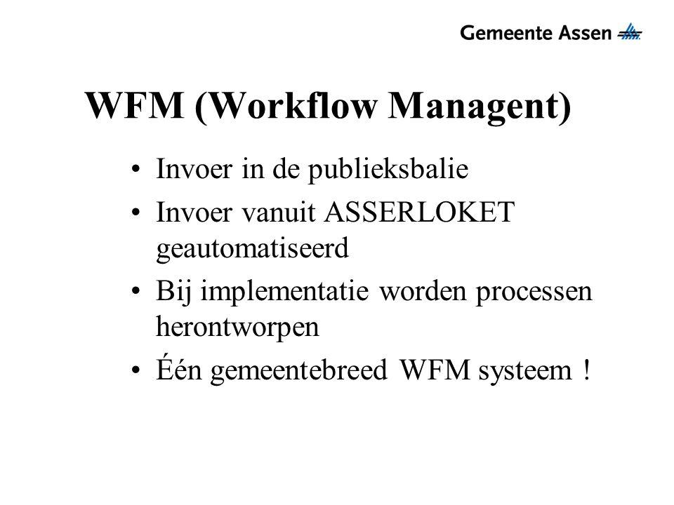 WFM (Workflow Managent) Invoer in de publieksbalie Invoer vanuit ASSERLOKET geautomatiseerd Bij implementatie worden processen herontworpen Één gemeen