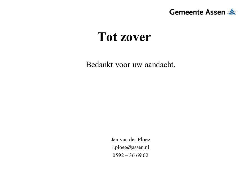 Tot zover Bedankt voor uw aandacht. Jan van der Ploeg j.ploeg@assen.nl 0592 – 36 69 62