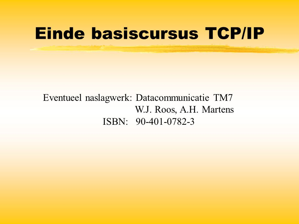 Einde basiscursus TCP/IP Eventueel naslagwerk: Datacommunicatie TM7 W.J. Roos, A.H. Martens ISBN: 90-401-0782-3