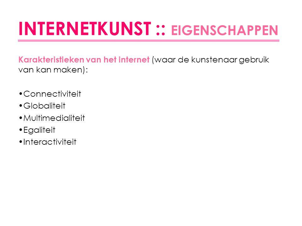 INTERNETKUNST :: EIGENSCHAPPEN Karakteristieken van het internet (waar de kunstenaar gebruik van kan maken): Connectiviteit Globaliteit Multimedialiteit Egaliteit Interactiviteit
