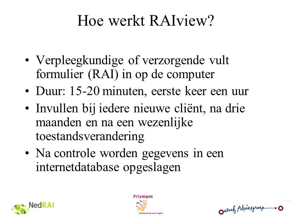 Hoe werkt RAIview? Verpleegkundige of verzorgende vult formulier (RAI) in op de computer Duur: 15-20 minuten, eerste keer een uur Invullen bij iedere
