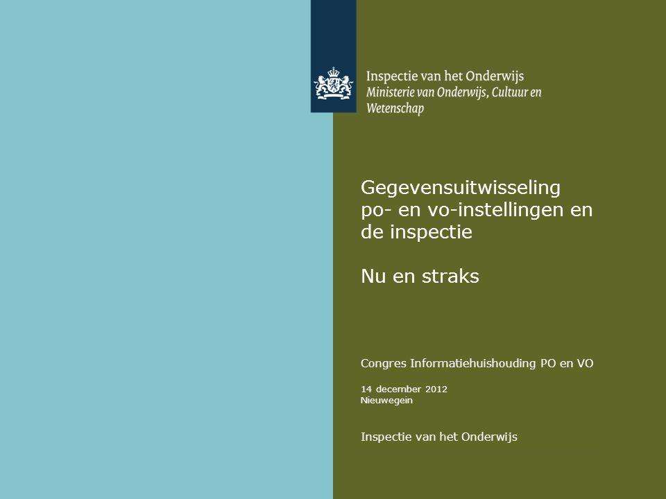 Gegevensuitwisseling po- en vo-instellingen en de inspectie Nu en straks Congres Informatiehuishouding PO en VO 14 december 2012 Nieuwegein Inspectie van het Onderwijs