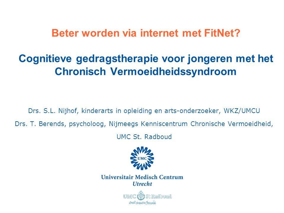 Beter worden via internet met FitNet? Cognitieve gedragstherapie voor jongeren met het Chronisch Vermoeidheidssyndroom Drs. S.L. Nijhof, kinderarts in