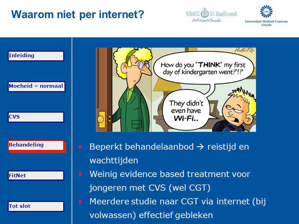 Waarom niet per internet? Beperkt behandelaanbod  reistijd en wachttijden Weinig evidence based treatment voor jongeren met CVS (wel CGT) Meerdere st
