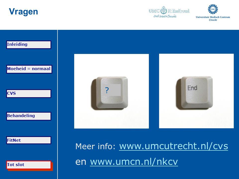 Tot slot Moeheid = normaal CVS Behandeling FitNet Inleiding Vragen ? Meer info: www.umcutrecht.nl/cvs www.umcutrecht.nl/cvs en www.umcn.nl/nkcvwww.umc