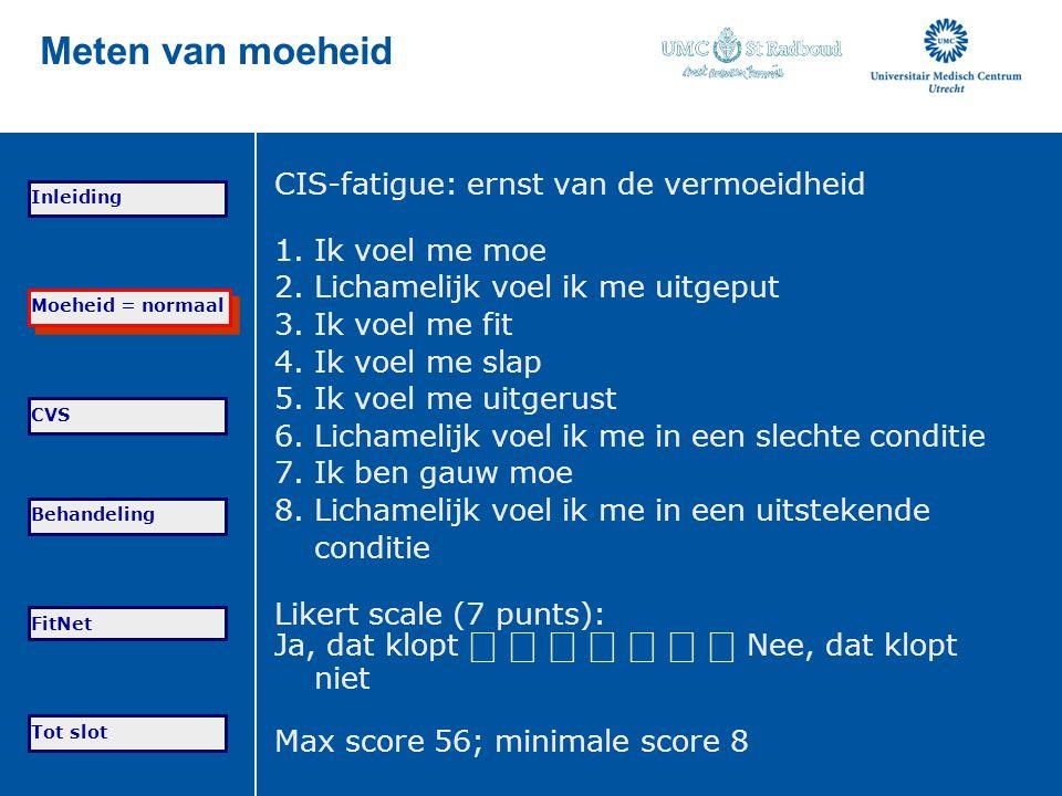 Tot slot Moeheid = normaal CVS Behandeling FitNet Inleiding Meten van moeheid CIS-fatigue: ernst van de vermoeidheid 1. Ik voel me moe 2. Lichamelijk
