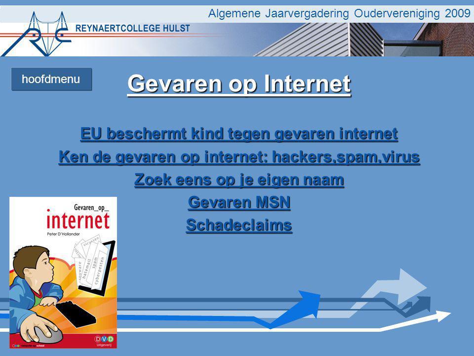 Algemene Jaarvergadering Oudervereniging 2009 Gevaren op Internet EU beschermt kind tegen gevaren internet EU beschermt kind tegen gevaren internet Ken de gevaren op internet: hackers,spam,virus Ken de gevaren op internet: hackers,spam,virus Zoek eens op je eigen naam Zoek eens op je eigen naam Gevaren MSN Gevaren MSN Schadeclaims hoofdmenu