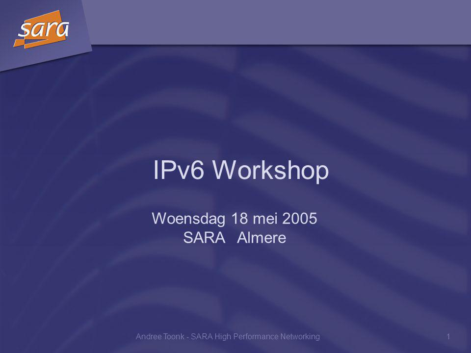 Andree Toonk - SARA High Performance Networking1 IPv6 Workshop Woensdag 18 mei 2005 SARA Almere