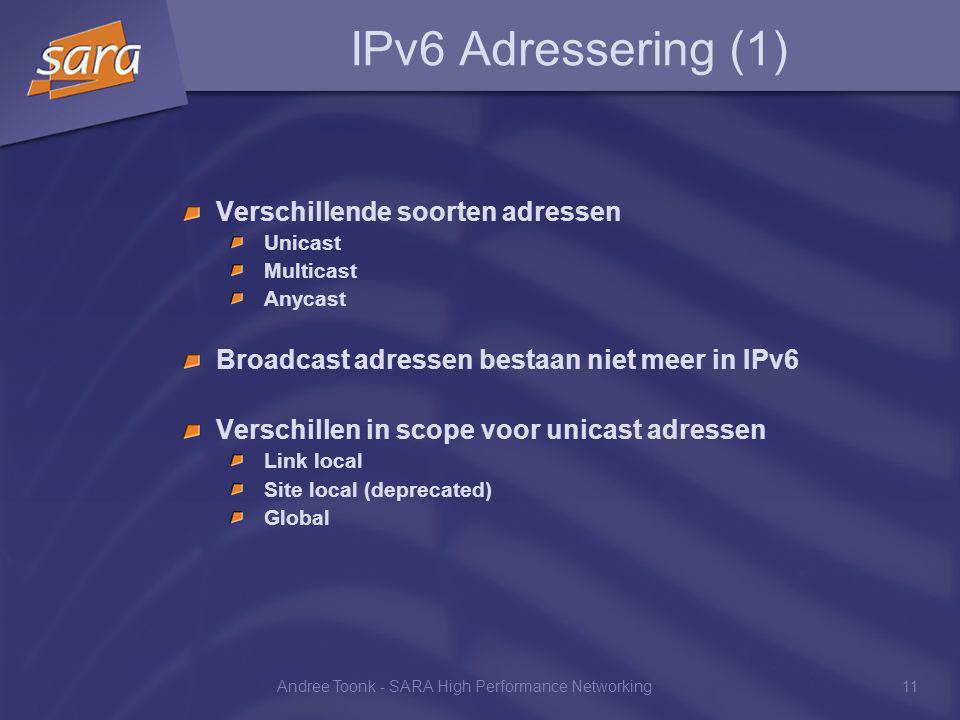 Andree Toonk - SARA High Performance Networking11 IPv6 Adressering (1) Verschillende soorten adressen Unicast Multicast Anycast Broadcast adressen bestaan niet meer in IPv6 Verschillen in scope voor unicast adressen Link local Site local (deprecated) Global