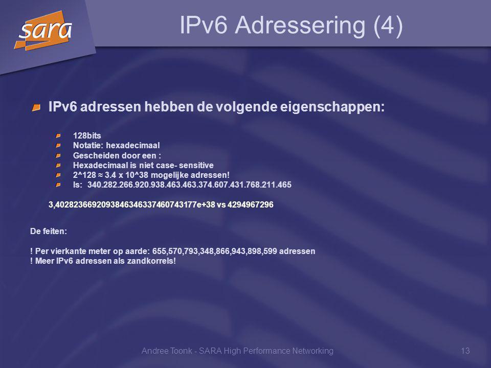 Andree Toonk - SARA High Performance Networking13 IPv6 Adressering (4) IPv6 adressen hebben de volgende eigenschappen: 128bits Notatie: hexadecimaal Gescheiden door een : Hexadecimaal is niet case- sensitive 2^128 ≈ 3.4 x 10^38 mogelijke adressen.
