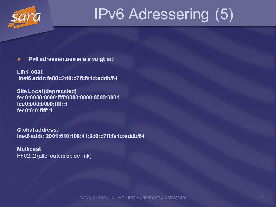 Andree Toonk - SARA High Performance Networking14 IPv6 Adressering (5) IPv6 adressen zien er als volgt uit: Link local: inet6 addr: fe80::2d0:b7ff:fe1d:eddb/64 Site Local (deprecated) fec0:0000:0000:ffff:0000:0000:0000:0001 fec0:000:0000:ffff::1 fec0:0:0:ffff::1 Global address: inet6 addr: 2001:610:108:41:2d0:b7ff:fe1d:eddb/64 Multicast FF02::2 (alle routers op de link)