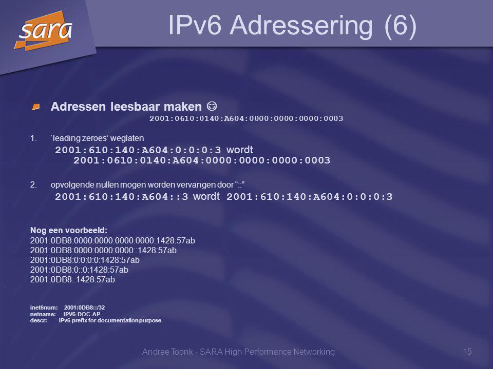 Andree Toonk - SARA High Performance Networking15 IPv6 Adressering (6) Adressen leesbaar maken 2001:0610:0140:A604:0000:0000:0000:0003 1.'leading zeroes' weglaten 2001:610:140:A604:0:0:0:3 wordt 2001:0610:0140:A604:0000:0000:0000:0003 2.opvolgende nullen mogen worden vervangen door :: 2001:610:140:A604::3 wordt 2001:610:140:A604:0:0:0:3 Nog een voorbeeld: 2001:0DB8:0000:0000:0000:0000:1428:57ab 2001:0DB8:0000:0000:0000::1428:57ab 2001:0DB8:0:0:0:0:1428:57ab 2001:0DB8:0::0:1428:57ab 2001:0DB8::1428:57ab inet6num: 2001:0DB8::/32 netname: IPV6-DOC-AP descr: IPv6 prefix for documentation purpose