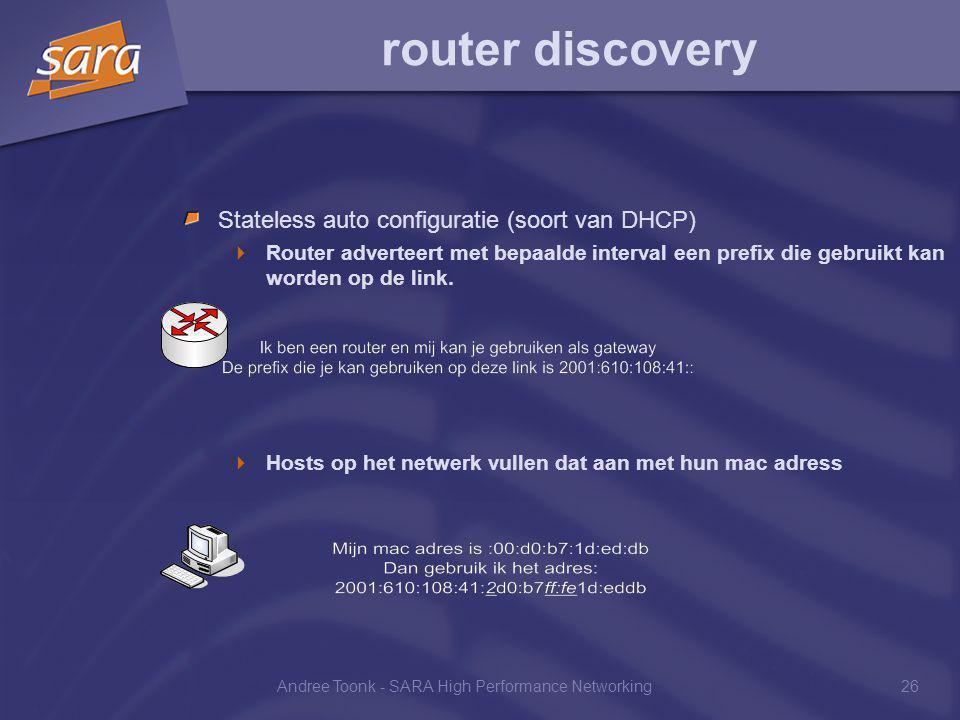 Andree Toonk - SARA High Performance Networking26 router discovery Stateless auto configuratie (soort van DHCP)  Router adverteert met bepaalde interval een prefix die gebruikt kan worden op de link.