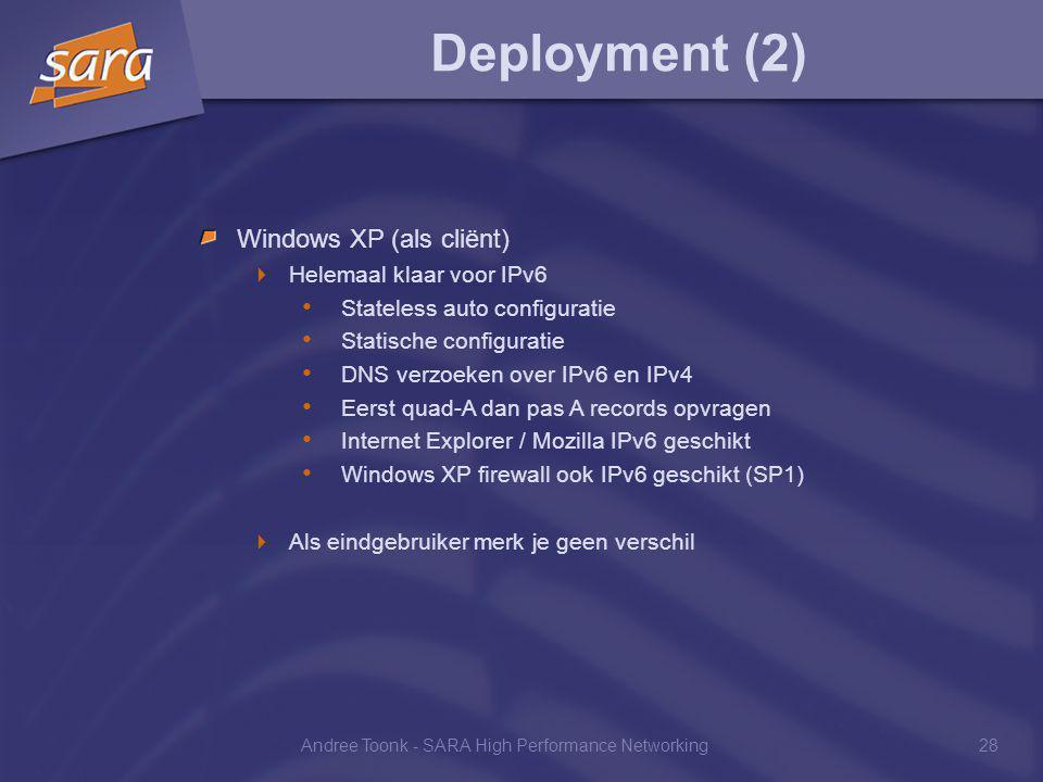 Andree Toonk - SARA High Performance Networking28 Deployment (2) Windows XP (als cliënt)  Helemaal klaar voor IPv6 Stateless auto configuratie Statische configuratie DNS verzoeken over IPv6 en IPv4 Eerst quad-A dan pas A records opvragen Internet Explorer / Mozilla IPv6 geschikt Windows XP firewall ook IPv6 geschikt (SP1)  Als eindgebruiker merk je geen verschil