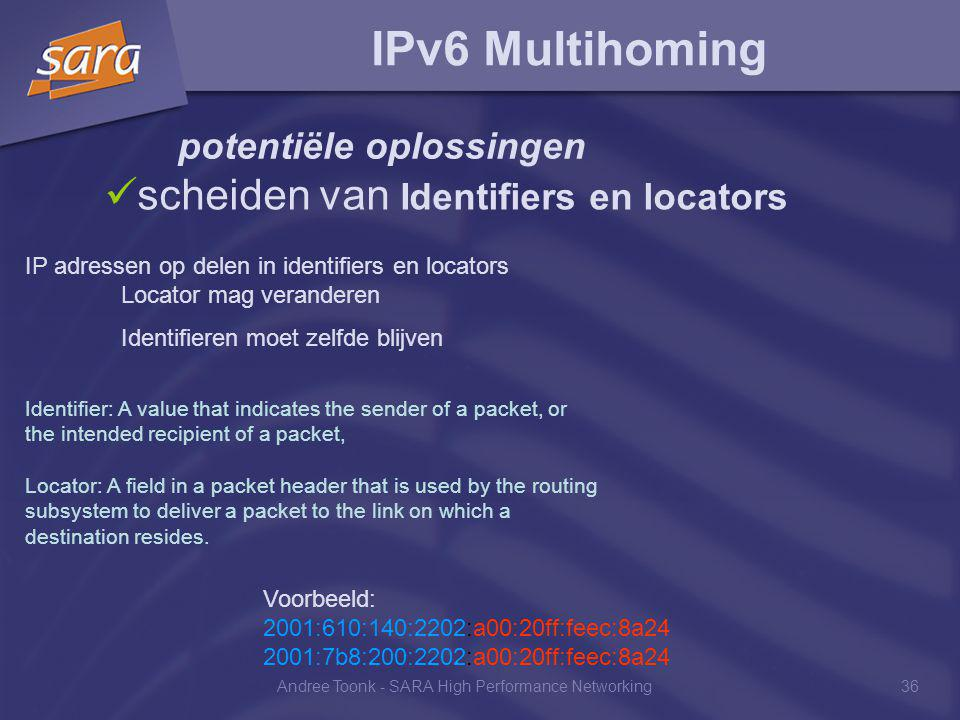 Andree Toonk - SARA High Performance Networking36 IPv6 Multihoming potentiële oplossingen scheiden van Identifiers en locators IP adressen op delen in identifiers en locators Locator mag veranderen Identifieren moet zelfde blijven Identifier: A value that indicates the sender of a packet, or the intended recipient of a packet, Locator: A field in a packet header that is used by the routing subsystem to deliver a packet to the link on which a destination resides.