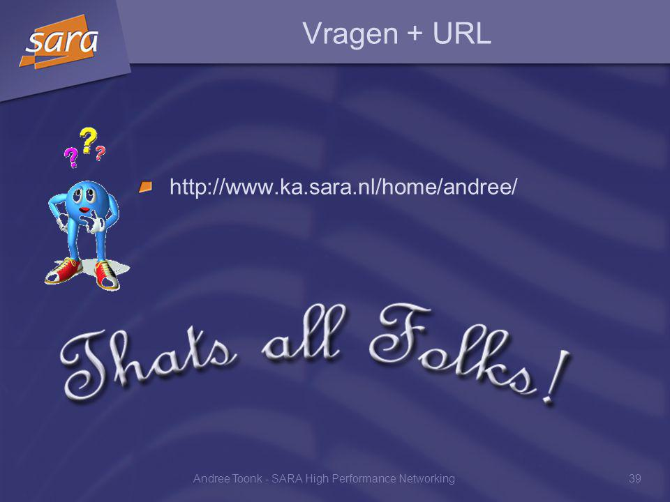 Andree Toonk - SARA High Performance Networking39 Vragen + URL http://www.ka.sara.nl/home/andree/