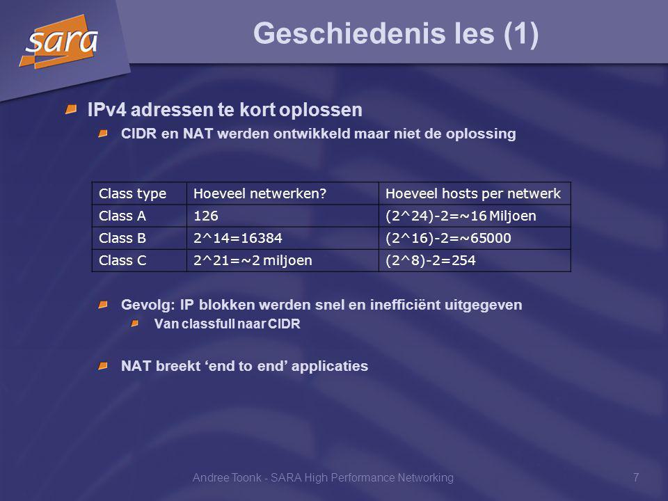 Andree Toonk - SARA High Performance Networking7 Geschiedenis les (1) IPv4 adressen te kort oplossen CIDR en NAT werden ontwikkeld maar niet de oplossing Gevolg: IP blokken werden snel en inefficiënt uitgegeven Van classfull naar CIDR NAT breekt 'end to end' applicaties Class typeHoeveel netwerken Hoeveel hosts per netwerk Class A126(2^24)-2=~16 Miljoen Class B2^14=16384(2^16)-2=~65000 Class C2^21=~2 miljoen(2^8)-2=254