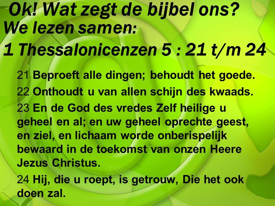 Ok! Wat zegt de bijbel ons? 21 Beproeft alle dingen; behoudt het goede. 22 Onthoudt u van allen schijn des kwaads. 23 En de God des vredes Zelf heilig
