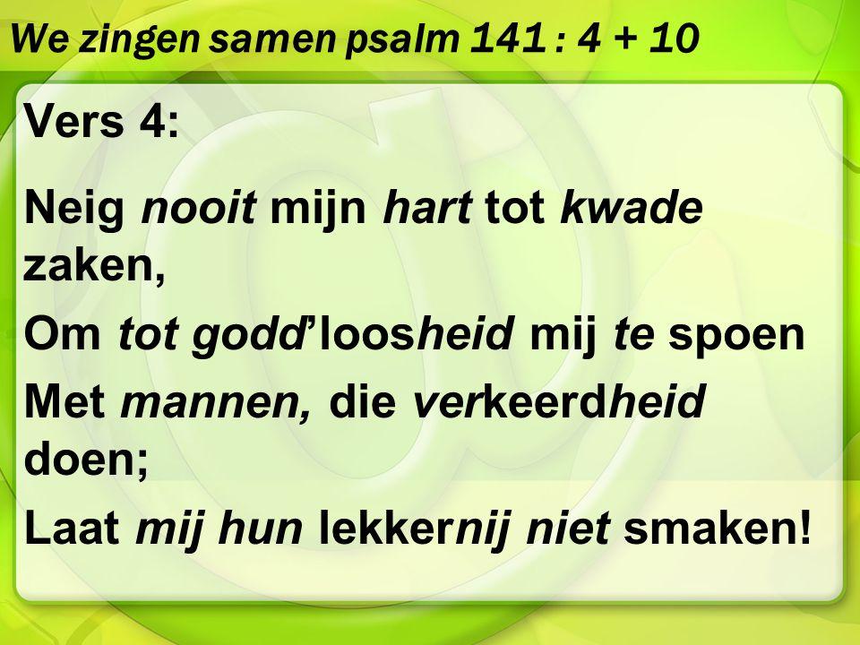 We zingen samen psalm 141 : 4 + 10 Vers 4: Neig nooit mijn hart tot kwade zaken, Om tot godd'loosheid mij te spoen Met mannen, die verkeerdheid doen;
