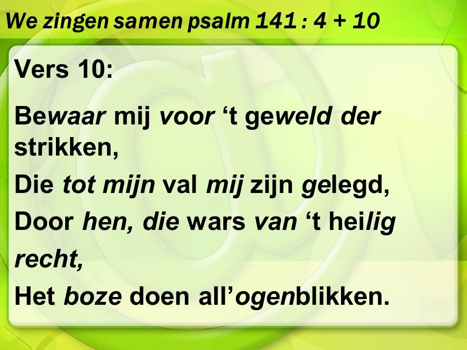 We zingen samen psalm 141 : 4 + 10 Vers 10: Bewaar mij voor 't geweld der strikken, Die tot mijn val mij zijn gelegd, Door hen, die wars van 't heilig