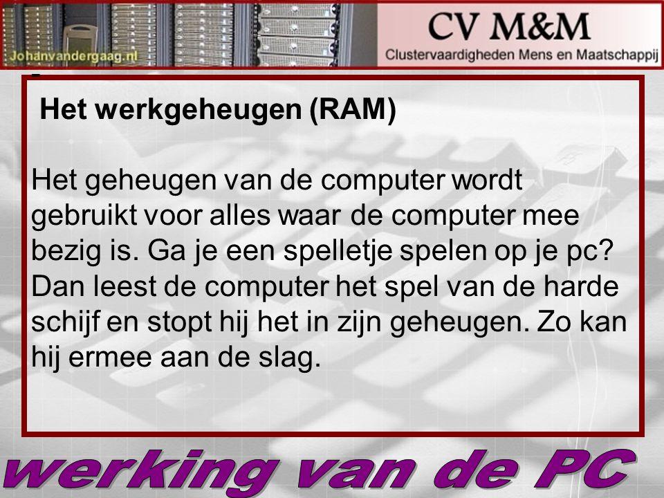 - Het werkgeheugen (RAM) Het geheugen van de computer wordt gebruikt voor alles waar de computer mee bezig is. Ga je een spelletje spelen op je pc? Da
