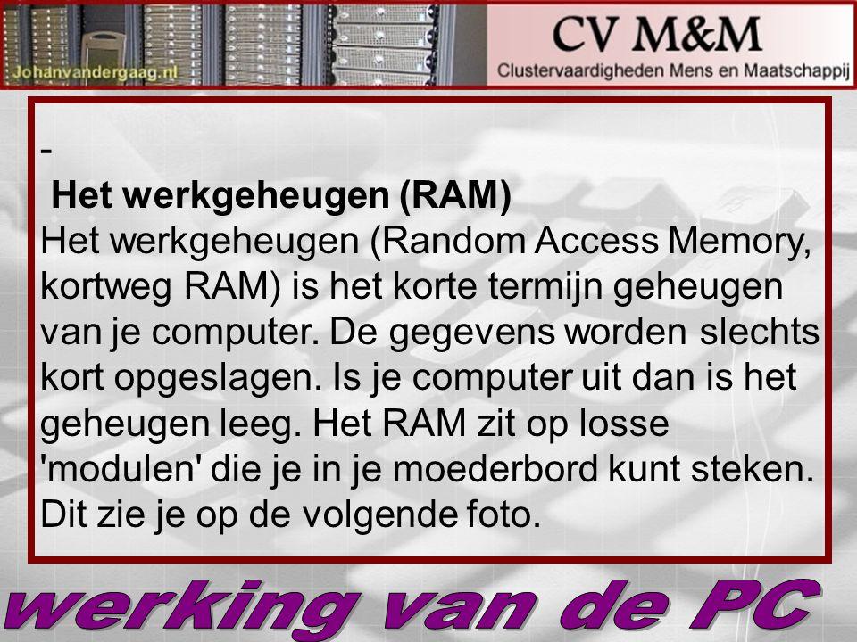 - Het werkgeheugen (RAM) Het werkgeheugen (Random Access Memory, kortweg RAM) is het korte termijn geheugen van je computer. De gegevens worden slecht