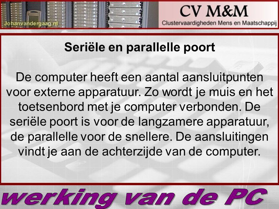 Seriële en parallelle poort De computer heeft een aantal aansluitpunten voor externe apparatuur. Zo wordt je muis en het toetsenbord met je computer v